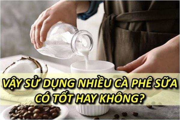 su-dung-nhieu-ca-phe-sua-co-tot-khong