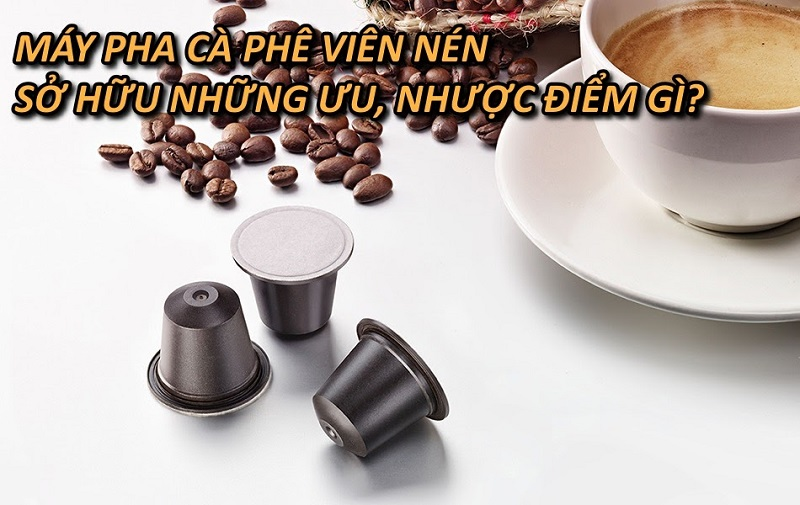 uu-nhuoc-diem-cua-may-pha-ca-phe-vien-nen